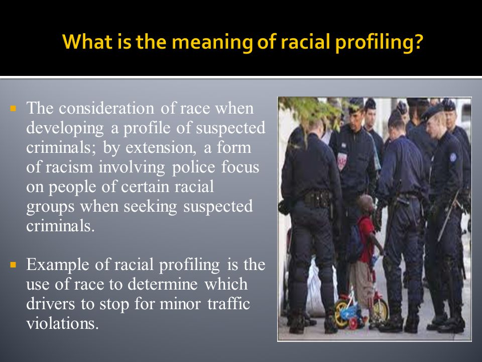  The consideration of race when developing a profile of suspected criminals; by extension, a form of racism involving police focus on people of certain racial groups when seeking suspected criminals.