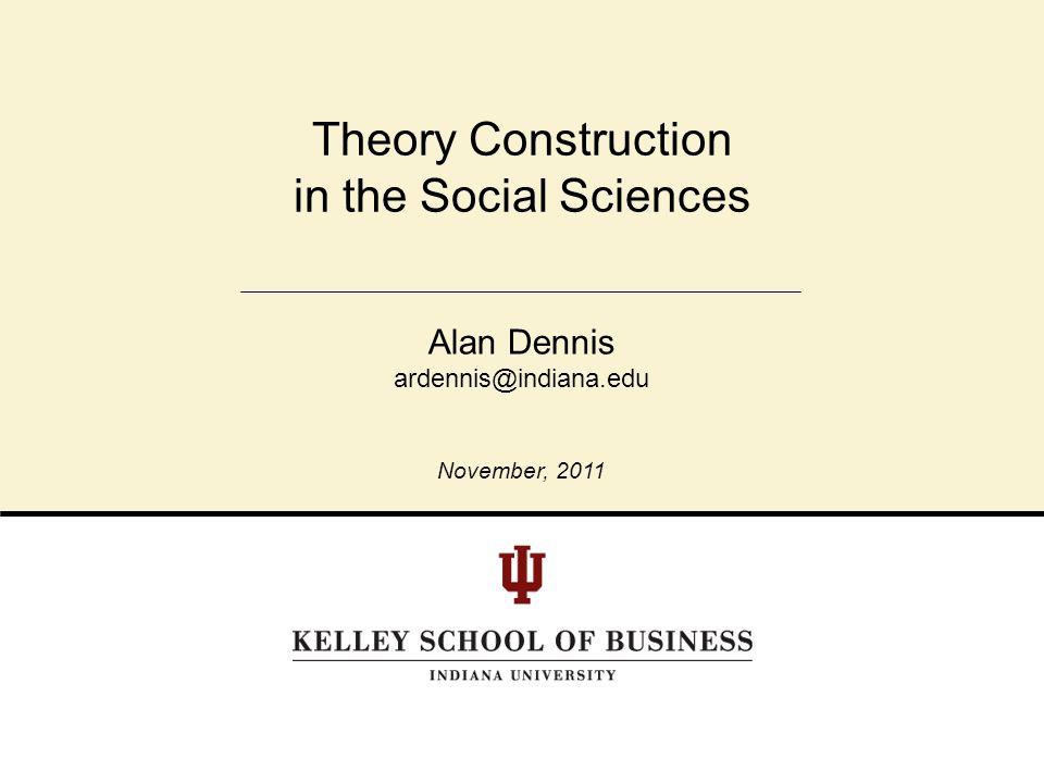 Theory Construction in the Social Sciences Alan Dennis ardennis@indiana.edu November, 2011
