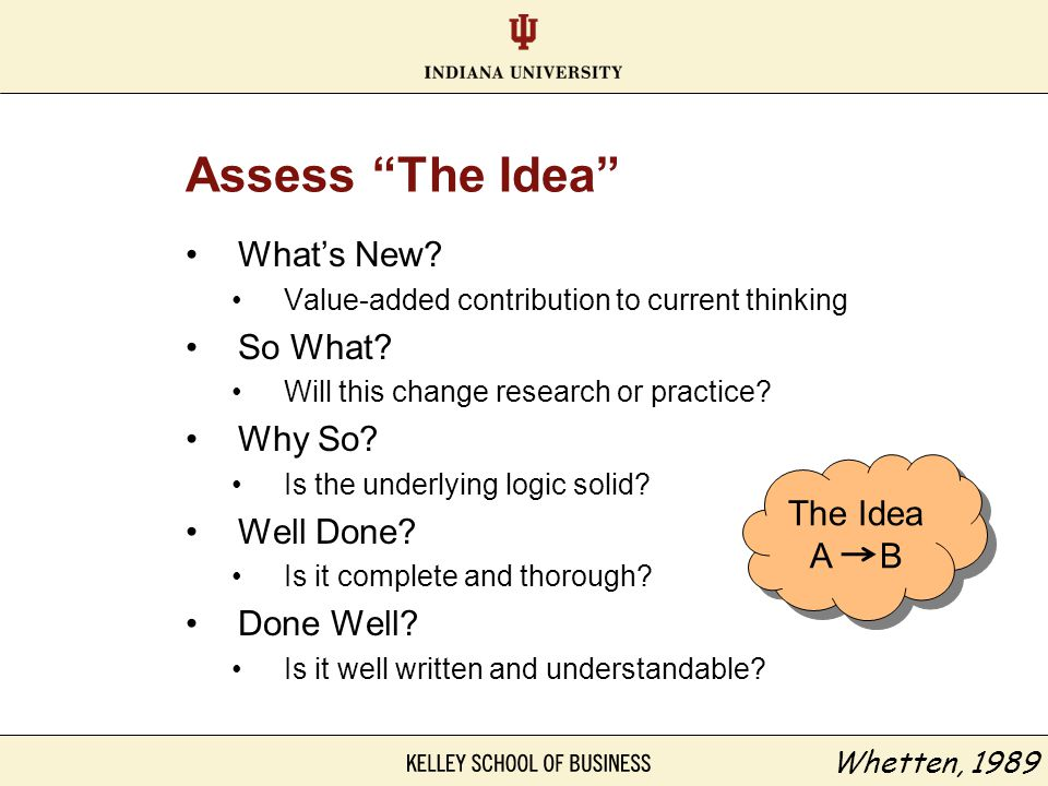 """Assess """"The Idea"""" What's New? Value-added contribution to current thinking So What? Will this change research or practice? Why So? Is the underlying l"""