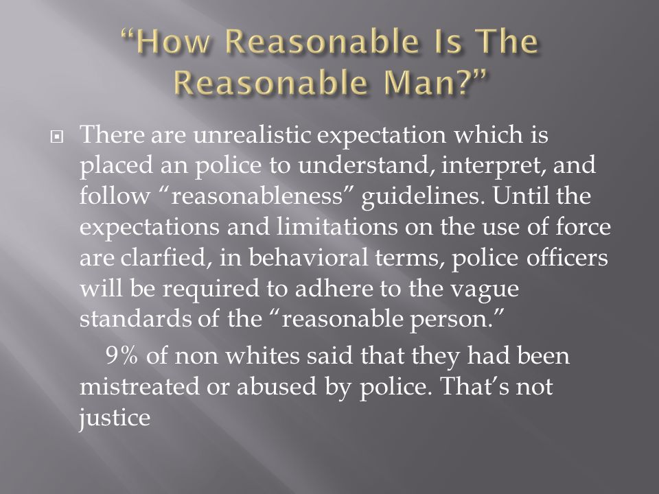  There are unrealistic expectation which is placed an police to understand, interpret, and follow reasonableness guidelines.