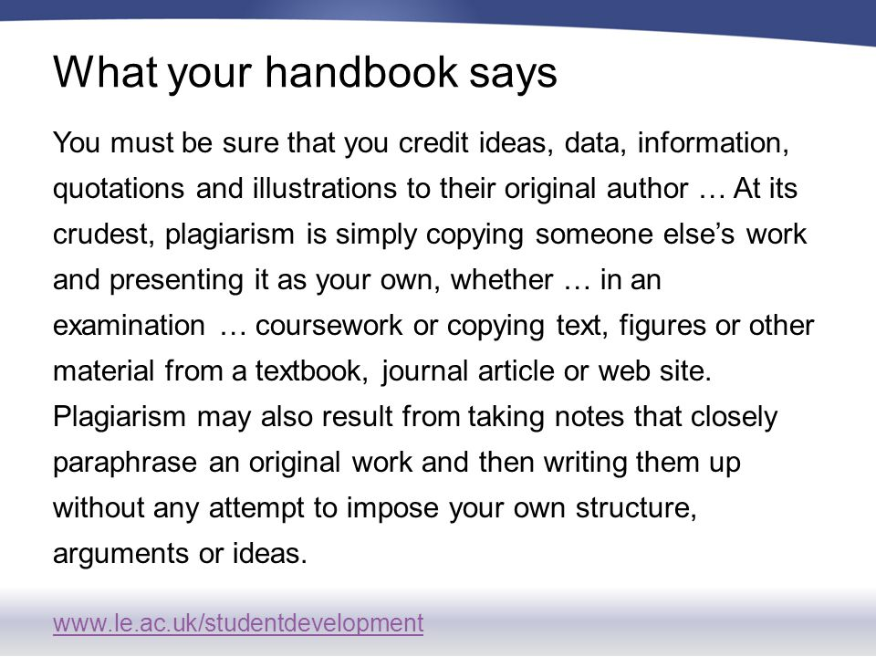www.le.ac.uk/studentdevelopment What your handbook says You must be sure that you credit ideas, data, information, quotations and illustrations to their original author … At its crudest, plagiarism is simply copying someone else's work and presenting it as your own, whether … in an examination … coursework or copying text, figures or other material from a textbook, journal article or web site.
