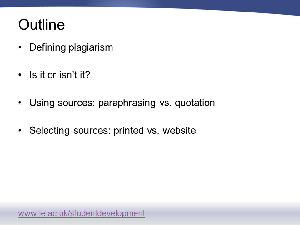 www.le.ac.uk/studentdevelopment Outline Defining plagiarism Is it or isn't it.