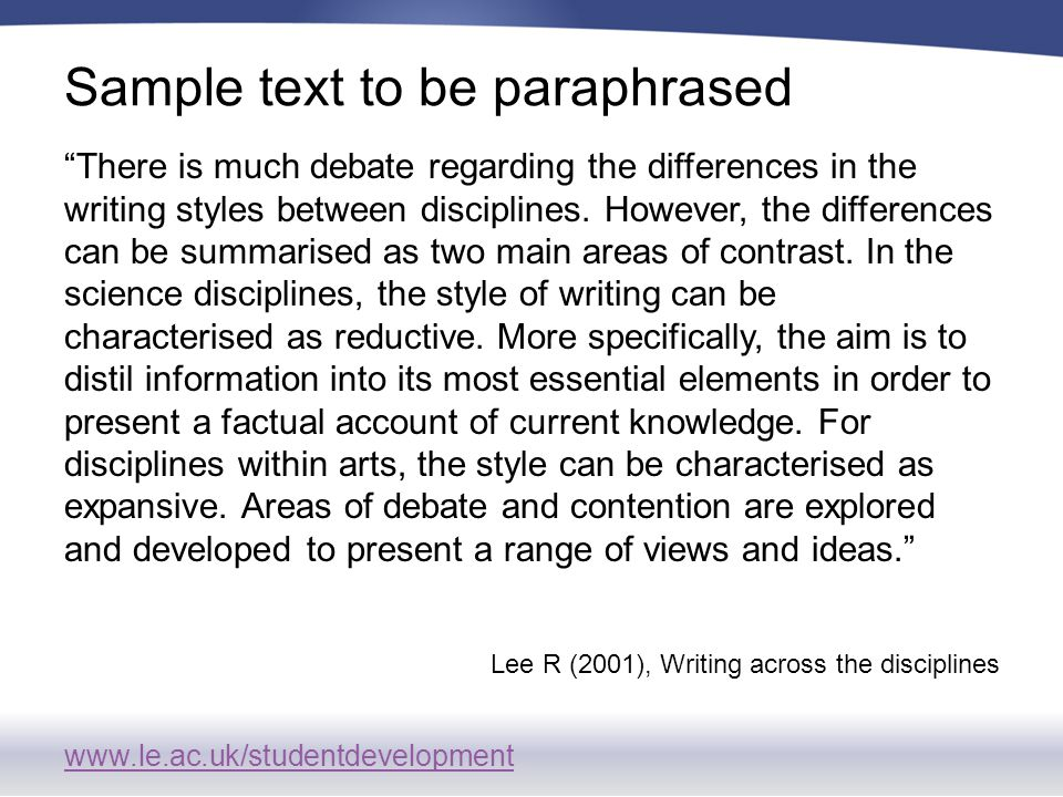 www.le.ac.uk/studentdevelopment Sample text to be paraphrased There is much debate regarding the differences in the writing styles between disciplines.