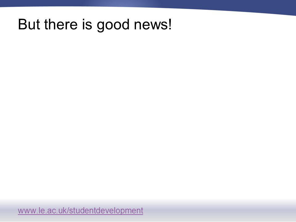 www.le.ac.uk/studentdevelopment But there is good news!