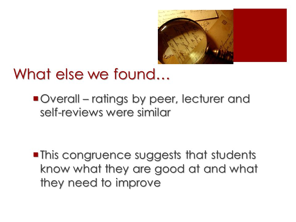 What else we found…  Overall – ratings by peer, lecturer and self-reviews were similar  This congruence suggests that students know what they are good at and what they need to improve