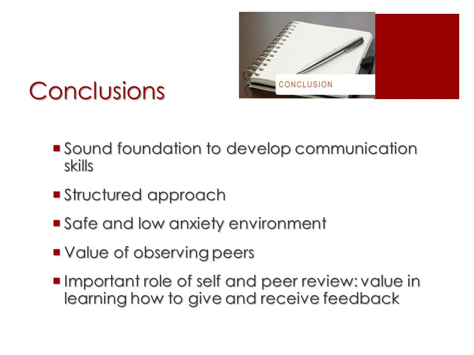 Conclusions  Sound foundation to develop communication skills  Structured approach  Safe and low anxiety environment  Value of observing peers  Important role of self and peer review: value in learning how to give and receive feedback
