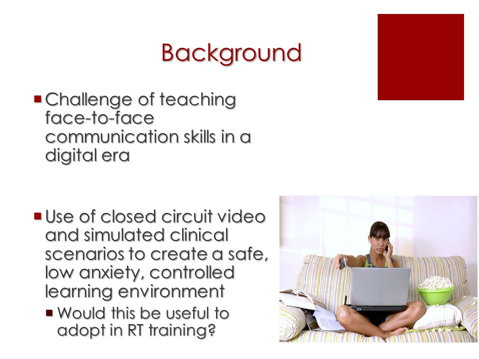 Background  Challenge of teaching face-to-face communication skills in a digital era  Use of closed circuit video and simulated clinical scenarios to create a safe, low anxiety, controlled learning environment  Would this be useful to adopt in RT training