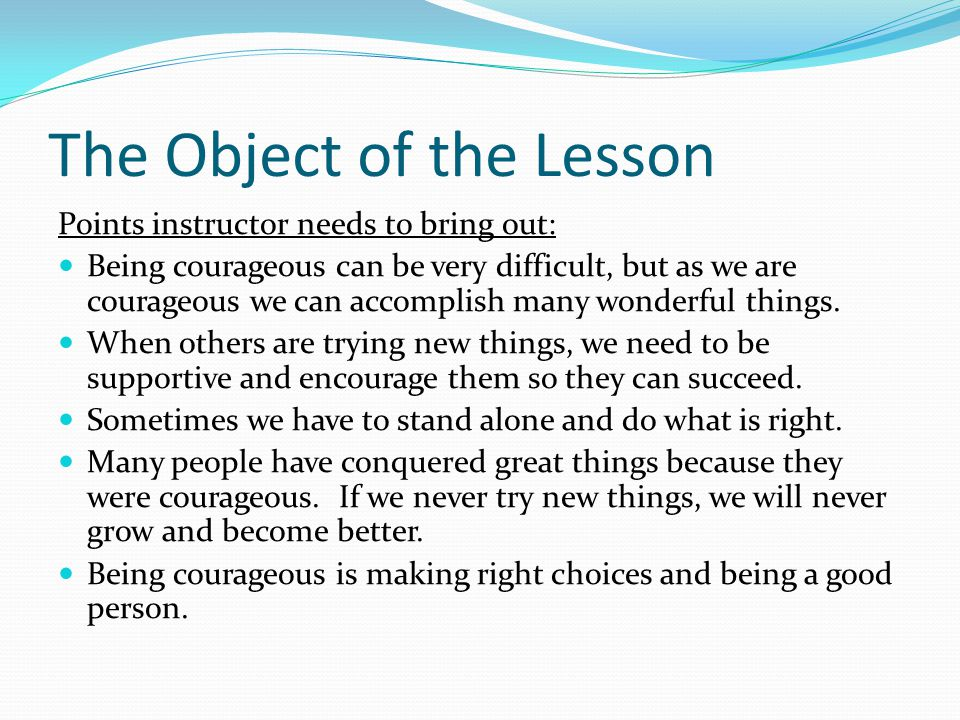 The Object of the Lesson Points instructor needs to bring out: Being courageous can be very difficult, but as we are courageous we can accomplish many wonderful things.