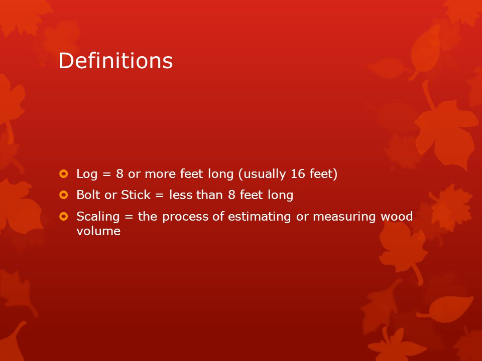 Definitions  Log = 8 or more feet long (usually 16 feet)  Bolt or Stick = less than 8 feet long  Scaling = the process of estimating or measuring wood volume