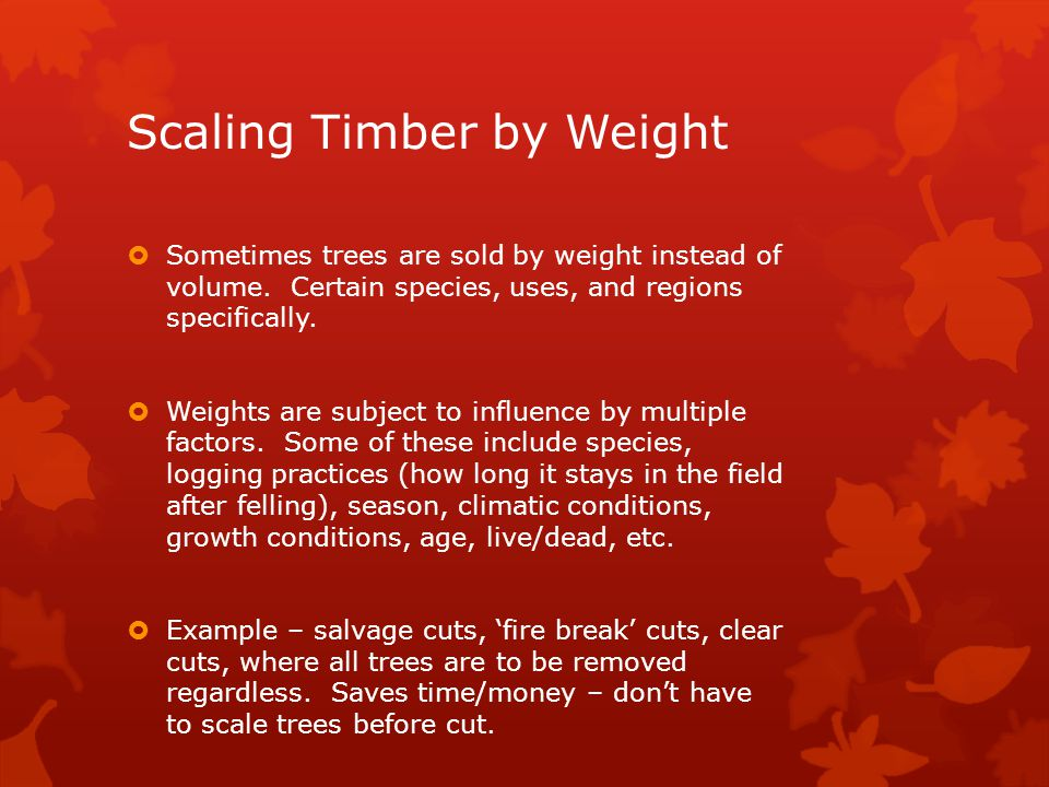 Scaling Timber by Weight  Sometimes trees are sold by weight instead of volume.