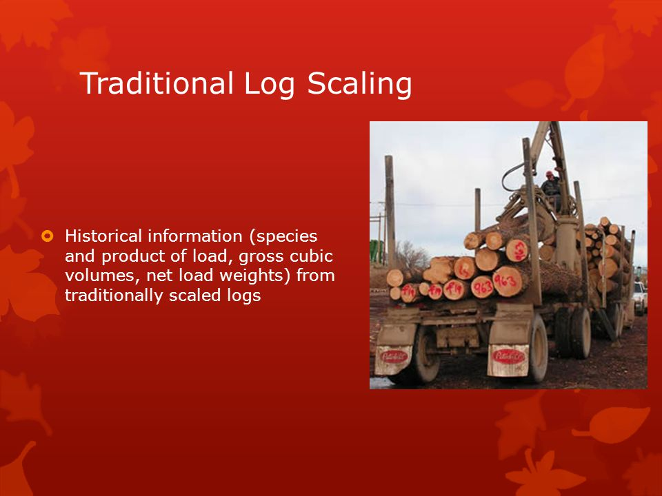 Traditional Log Scaling  Historical information (species and product of load, gross cubic volumes, net load weights) from traditionally scaled logs