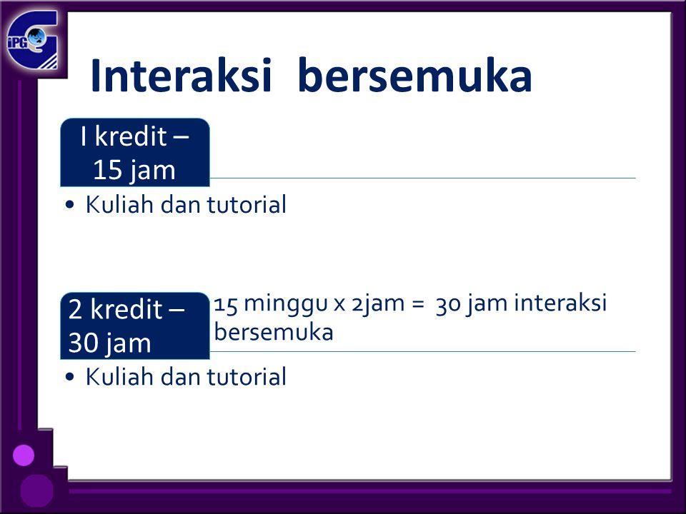 Interaksi bersemuka I kredit – 15 jam Kuliah dan tutorial 15 minggu x 2jam = 30 jam interaksi bersemuka 2 kredit – 30 jam Kuliah dan tutorial