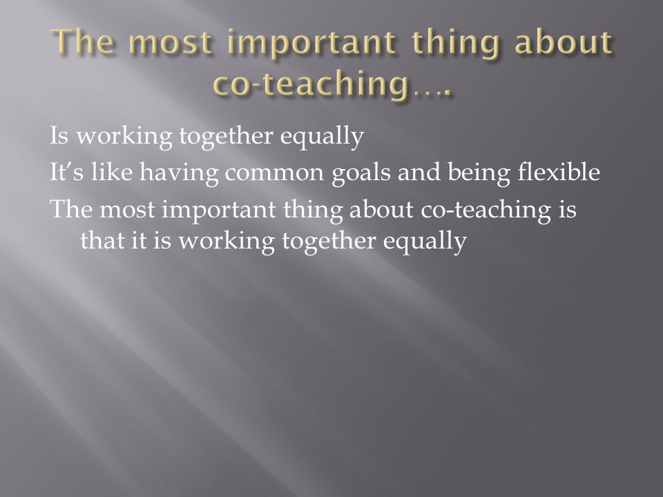 Is working together equally It's like having common goals and being flexible The most important thing about co-teaching is that it is working together