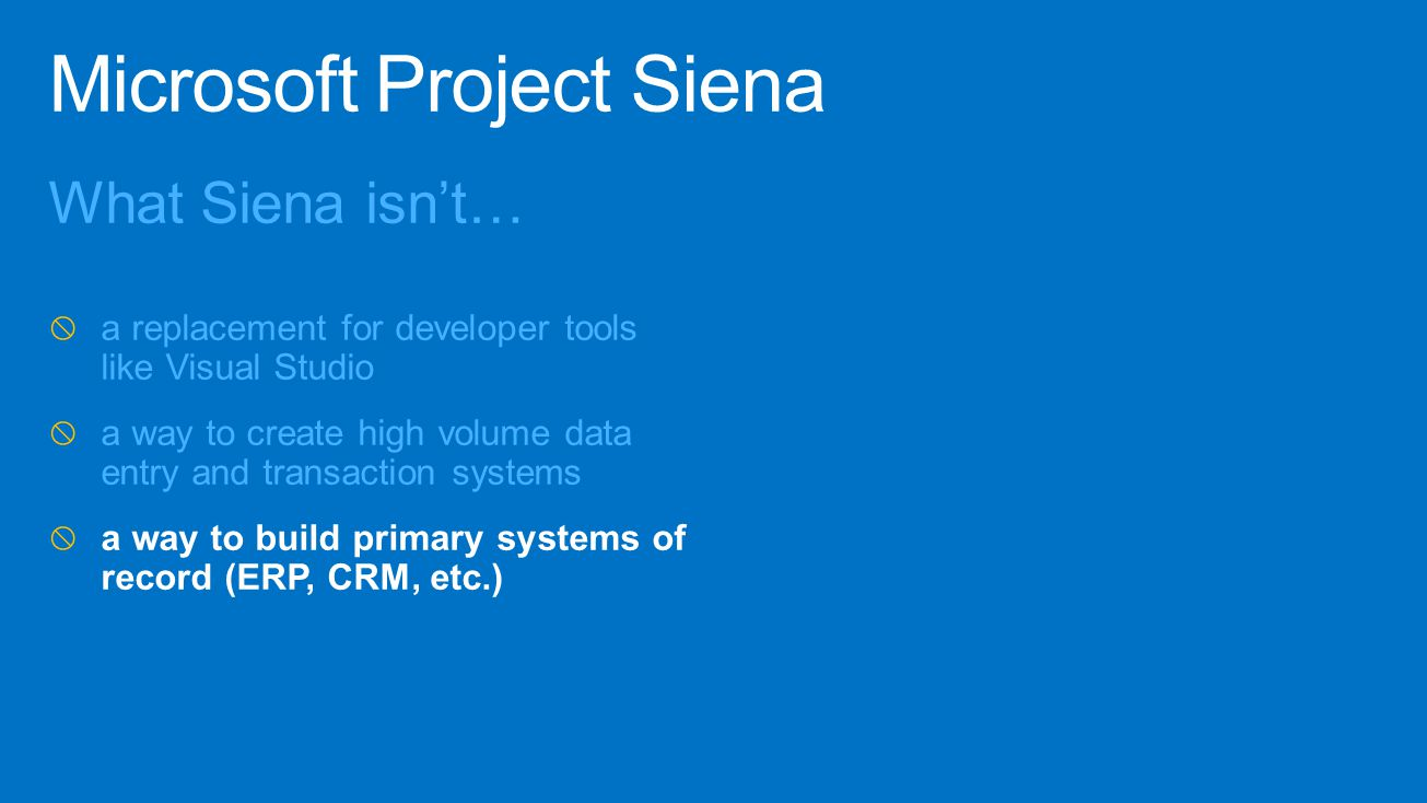 What Siena isn't…  a replacement for developer tools like Visual Studio  a way to create high volume data entry and transaction systems  a way to b