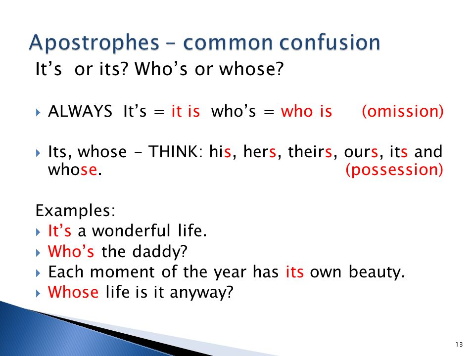 It's or its? Who's or whose?  ALWAYS It's = it is who's = who is (omission)  Its, whose - THINK: his, hers, theirs, ours, its and whose. (possession