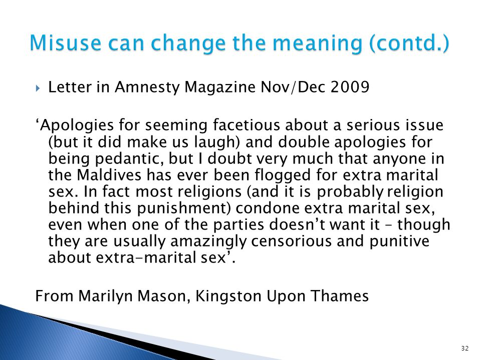  Letter in Amnesty Magazine Nov/Dec 2009 'Apologies for seeming facetious about a serious issue (but it did make us laugh) and double apologies for being pedantic, but I doubt very much that anyone in the Maldives has ever been flogged for extra marital sex.