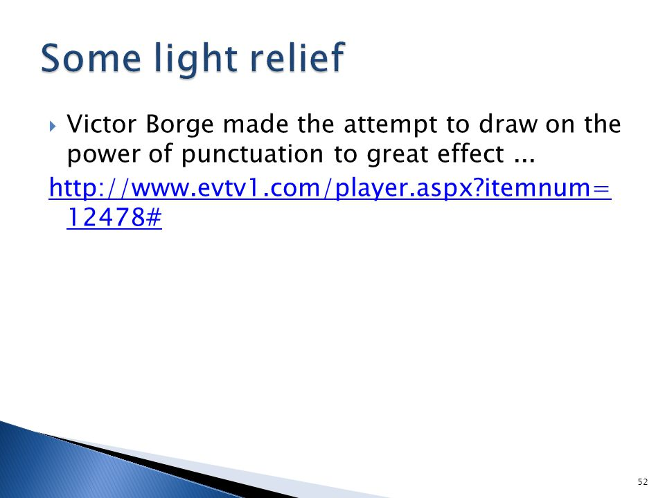  Victor Borge made the attempt to draw on the power of punctuation to great effect... http://www.evtv1.com/player.aspx?itemnum= 12478# 52
