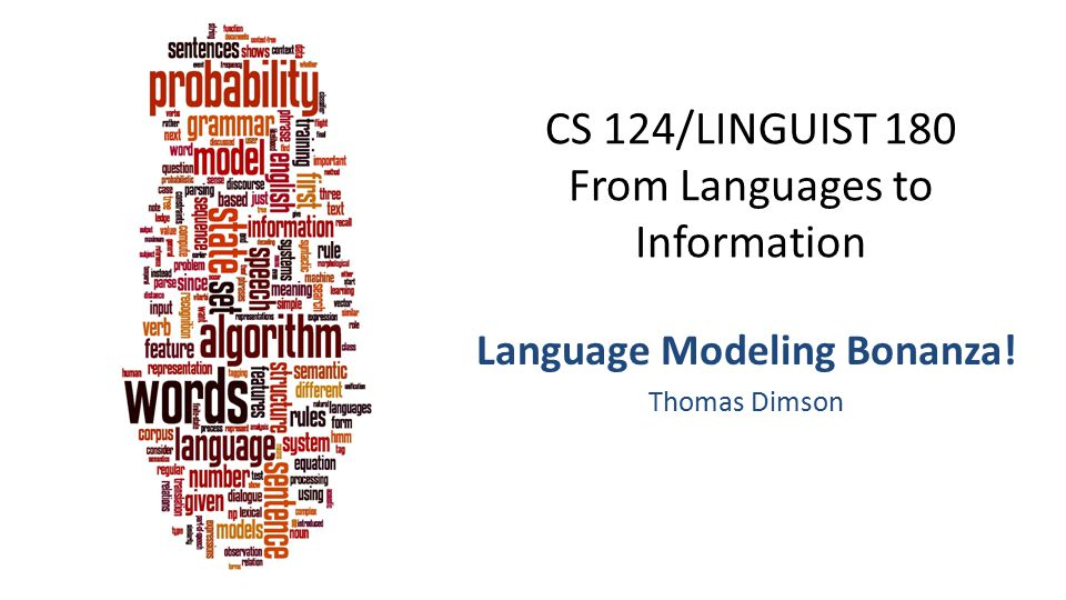 CS 124/LINGUIST 180 From Languages to Information Language Modeling Bonanza! Thomas Dimson