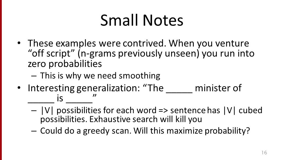 "Small Notes These examples were contrived. When you venture ""off script"" (n-grams previously unseen) you run into zero probabilities – This is why we"