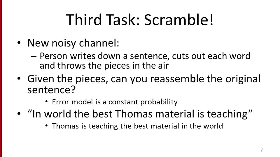 Third Task: Scramble! New noisy channel: – Person writes down a sentence, cuts out each word and throws the pieces in the air Given the pieces, can yo