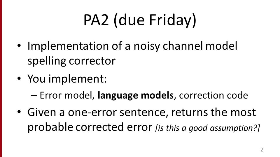PA2 (due Friday) Implementation of a noisy channel model spelling corrector You implement: – Error model, language models, correction code Given a one