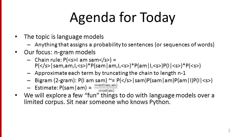 Agenda for Today The topic is language models – Anything that assigns a probability to sentences (or sequences of words) Our focus: n-gram models – Ch