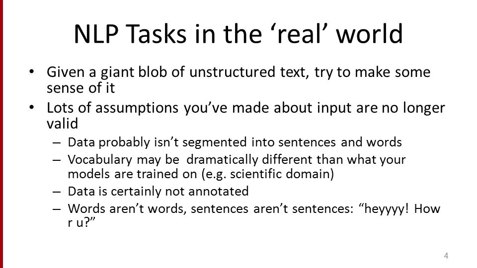 NLP Tasks in the 'real' world Given a giant blob of unstructured text, try to make some sense of it Lots of assumptions you've made about input are no
