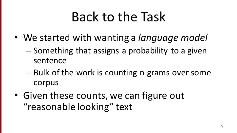 Back to the Task We started with wanting a language model – Something that assigns a probability to a given sentence – Bulk of the work is counting n-