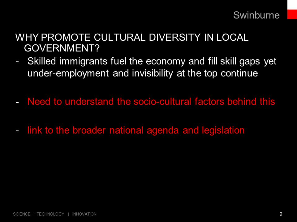 Swinburne SCIENCE | TECHNOLOGY | INNOVATION WHY CULTURAL DIVERSITY ISN'T A PRIORITY - BUSTING MYTHS AND STEREOTYPES THAT HOLD US BACK -No legal requirement for workplaces to collect data on their cultural diversity -Hence, it is not clear how culturally diverse different sectors are -Depends on one-off investigations of ABS data e.g.