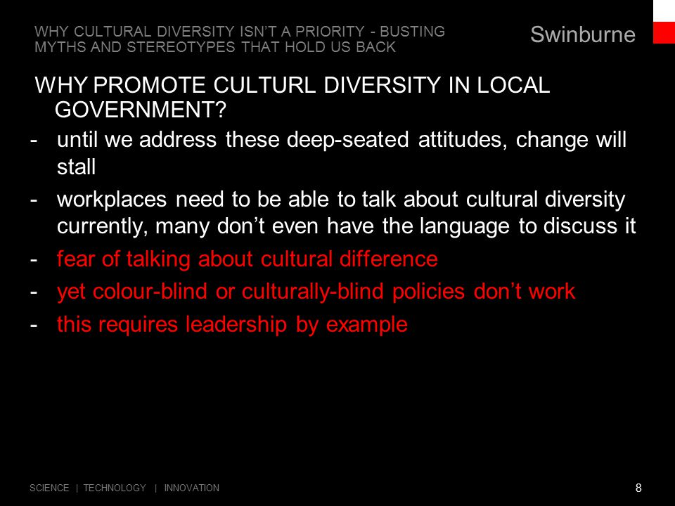 Swinburne SCIENCE | TECHNOLOGY | INNOVATION WHY CULTURAL DIVERSITY ISN'T A PRIORITY - BUSTING MYTHS AND STEREOTYPES THAT HOLD US BACK -Pilot study by Diversity Council of Australia (2012) shows low cultural diversity at the top of big companies -A similar story in the public sector/local government -Australian Multicultural Council forum in March recently resolved to recommend that government make data collection in workplaces compulsory -2011 census data being obtained for analysis -if we can't measure it, we can't see or prove the problems -invisibility will lead to lost opportunities -Future local government needs to build in strategies to include CALD people.