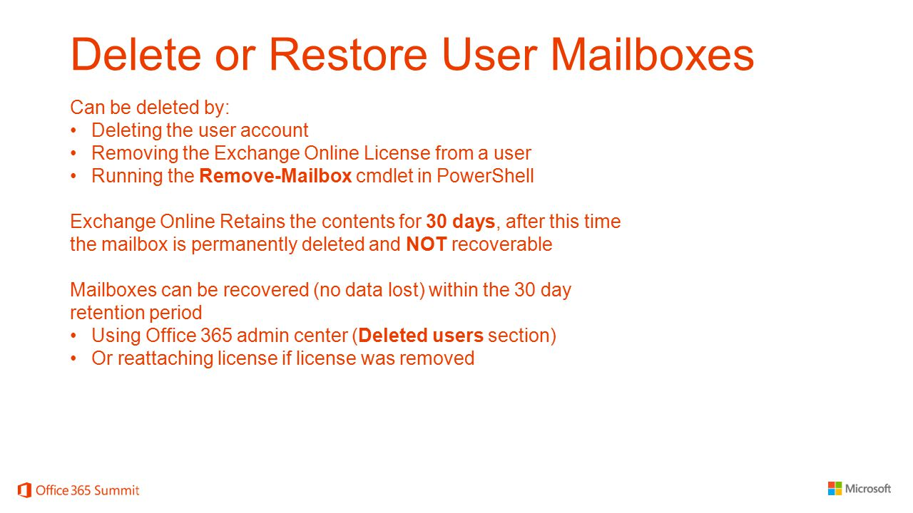 Delete or Restore User Mailboxes Can be deleted by: Deleting the user account Removing the Exchange Online License from a user Running the Remove-Mail