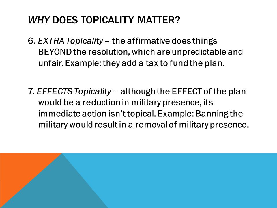 WHY DOES TOPICALITY MATTER? 6. EXTRA Topicality – the affirmative does things BEYOND the resolution, which are unpredictable and unfair. Example: they