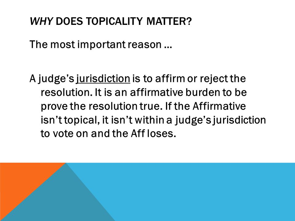 WHY DOES TOPICALITY MATTER? The most important reason … A judge's jurisdiction is to affirm or reject the resolution. It is an affirmative burden to b