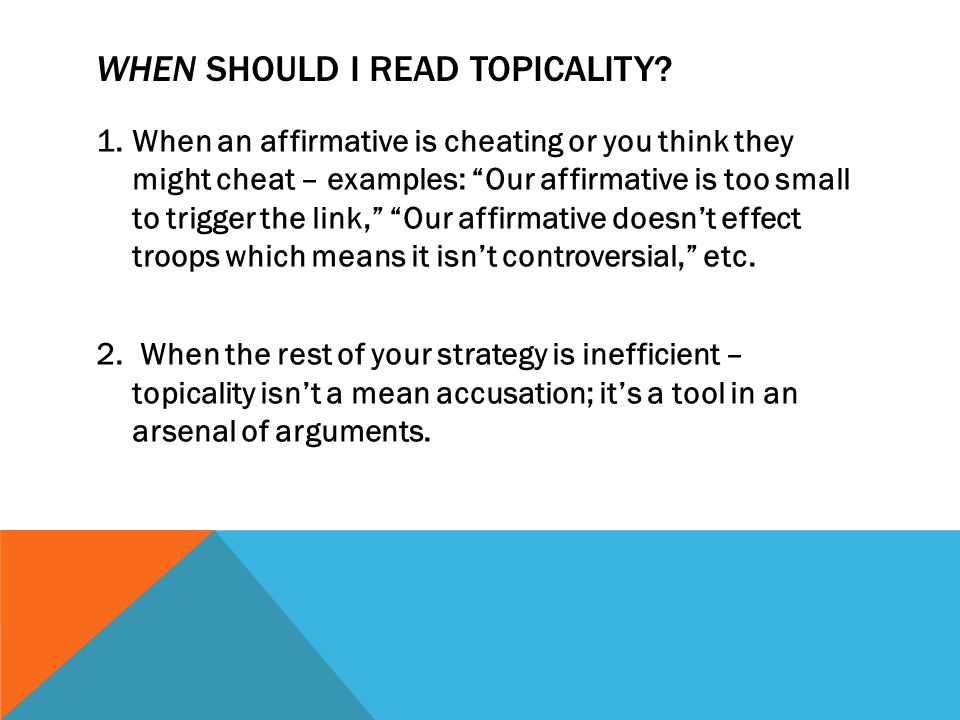 "WHEN SHOULD I READ TOPICALITY? 1.When an affirmative is cheating or you think they might cheat – examples: ""Our affirmative is too small to trigger th"