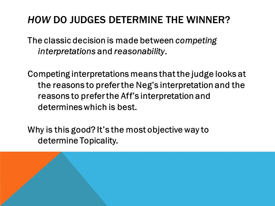 HOW DO JUDGES DETERMINE THE WINNER? The classic decision is made between competing interpretations and reasonability. Competing interpretations means
