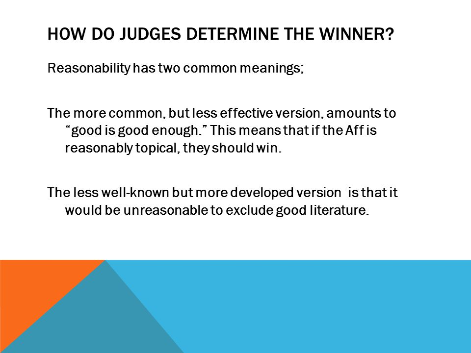 "HOW DO JUDGES DETERMINE THE WINNER? Reasonability has two common meanings; The more common, but less effective version, amounts to ""good is good enoug"