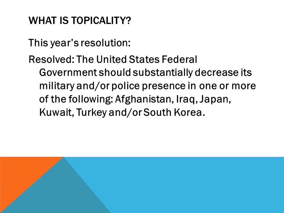 WHAT IS TOPICALITY? This year's resolution: Resolved: The United States Federal Government should substantially decrease its military and/or police pr