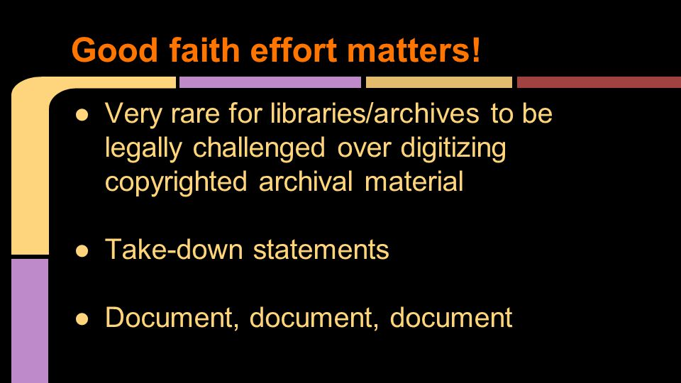 ●Very rare for libraries/archives to be legally challenged over digitizing copyrighted archival material ●Take-down statements ●Document, document, do