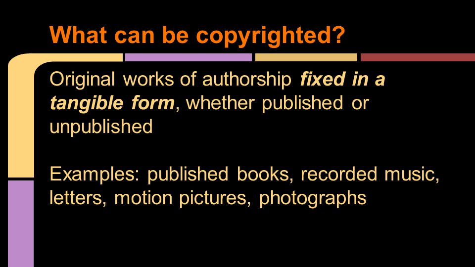 Original works of authorship fixed in a tangible form, whether published or unpublished Examples: published books, recorded music, letters, motion pic