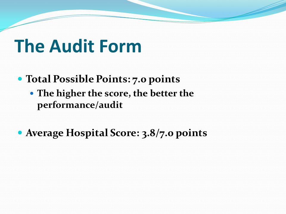 The Audit Form Total Possible Points: 7.0 points The higher the score, the better the performance/audit Average Hospital Score: 3.8/7.0 points