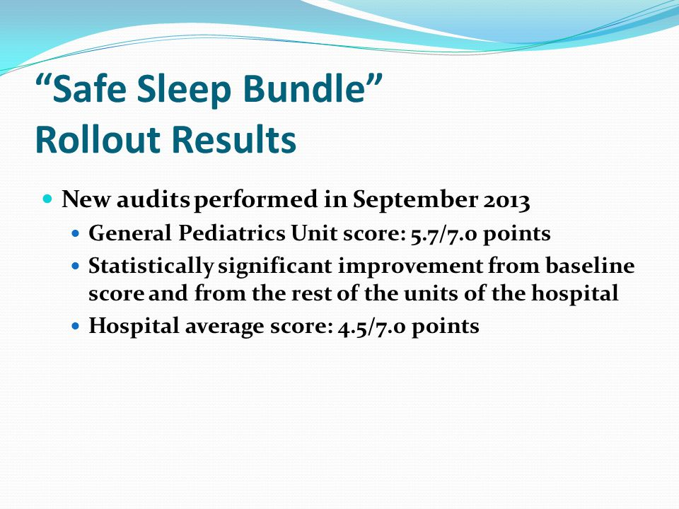 Safe Sleep Bundle Rollout Results New audits performed in September 2013 General Pediatrics Unit score: 5.7/7.0 points Statistically significant improvement from baseline score and from the rest of the units of the hospital Hospital average score: 4.5/7.0 points