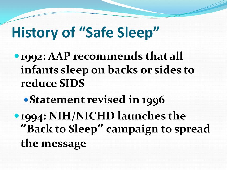 History of Safe Sleep 1992: AAP recommends that all infants sleep on backs or sides to reduce SIDS Statement revised in 1996 1994: NIH/NICHD launches the Back to Sleep campaign to spread the message