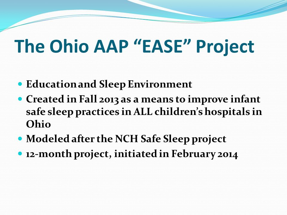 The Ohio AAP EASE Project Education and Sleep Environment Created in Fall 2013 as a means to improve infant safe sleep practices in ALL children's hospitals in Ohio Modeled after the NCH Safe Sleep project 12-month project, initiated in February 2014