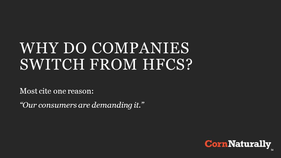 WHY DO COMPANIES SWITCH FROM HFCS Most cite one reason: Our consumers are demanding it. 54