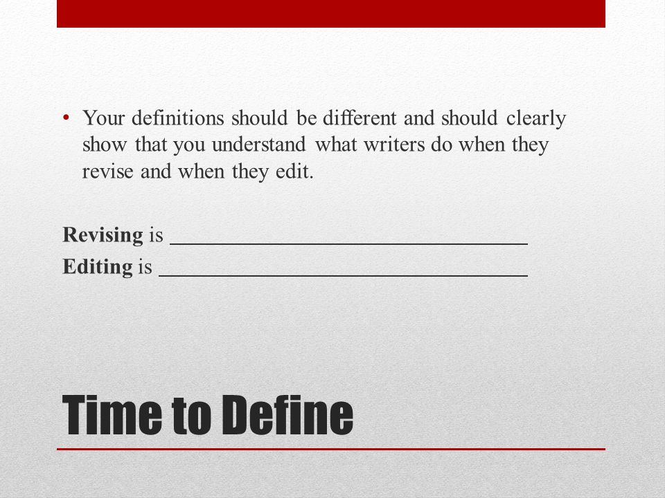 Time to Define Your definitions should be different and should clearly show that you understand what writers do when they revise and when they edit. R