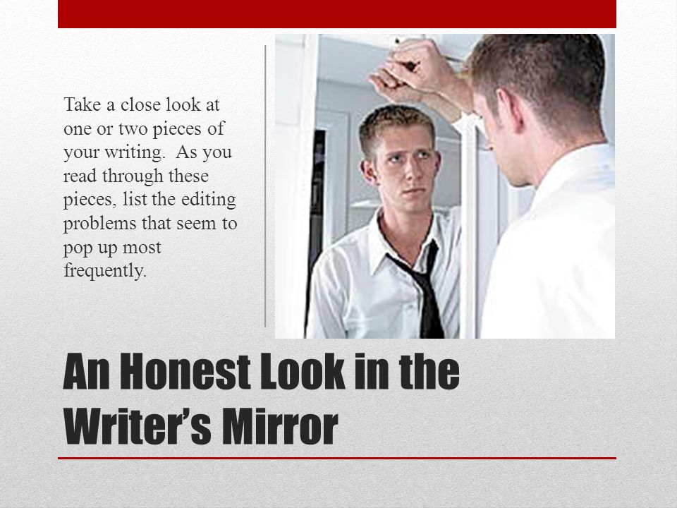 An Honest Look in the Writer's Mirror Take a close look at one or two pieces of your writing. As you read through these pieces, list the editing probl