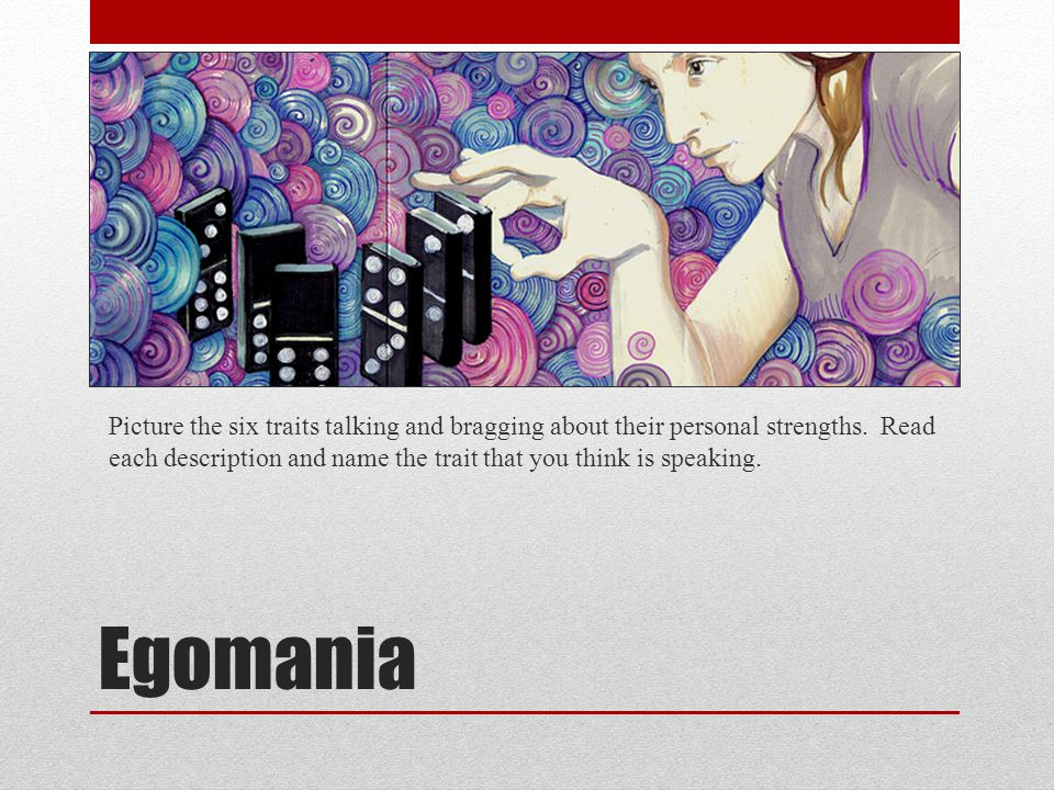 Egomania Picture the six traits talking and bragging about their personal strengths. Read each description and name the trait that you think is speaki