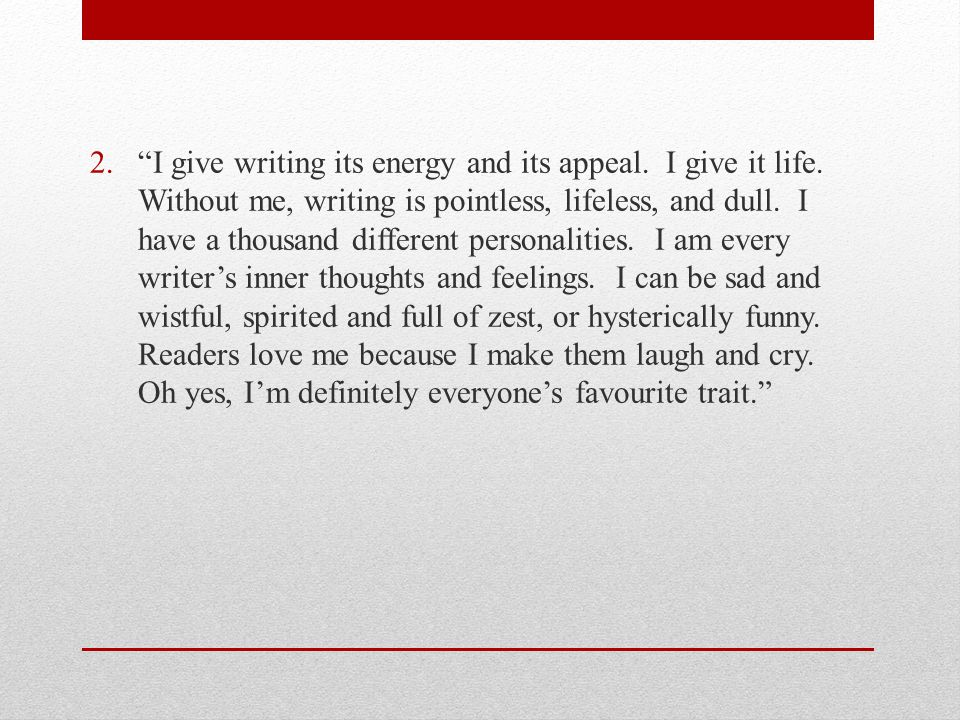 2. I give writing its energy and its appeal. I give it life.