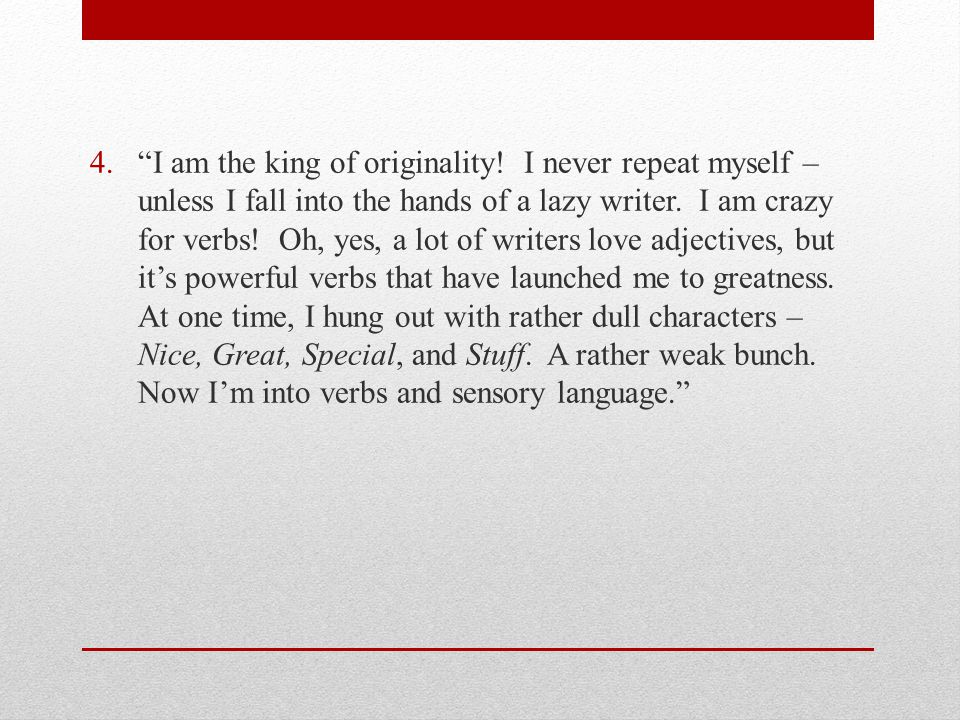 "4.""I am the king of originality! I never repeat myself – unless I fall into the hands of a lazy writer. I am crazy for verbs! Oh, yes, a lot of writer"