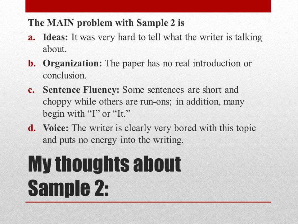 My thoughts about Sample 2: The MAIN problem with Sample 2 is a.Ideas: It was very hard to tell what the writer is talking about. b.Organization: The